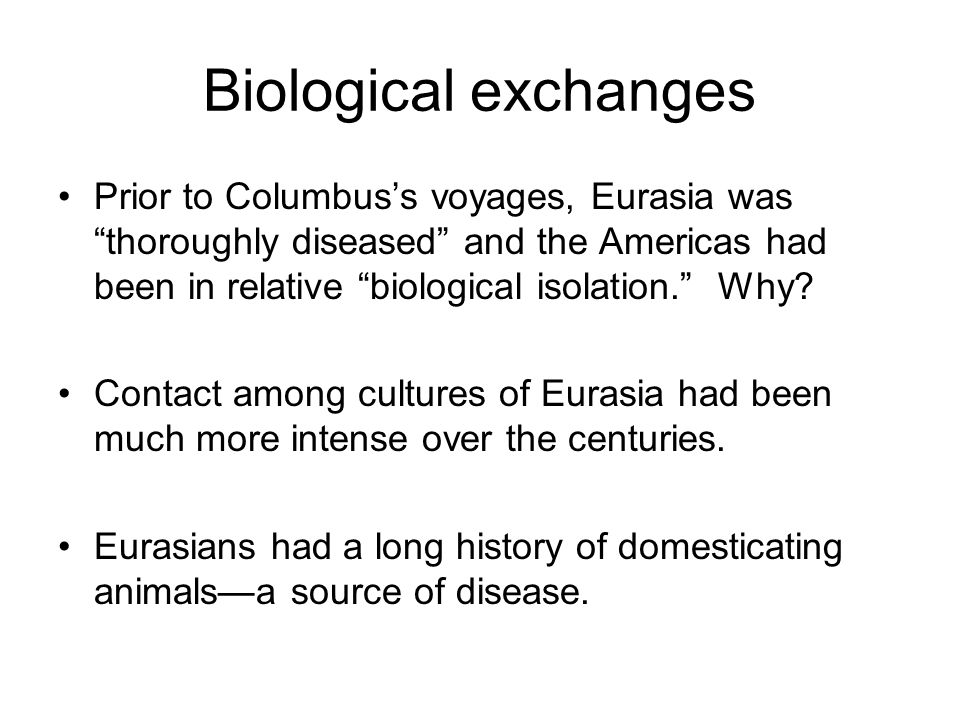 Biological exchanges Prior to Columbus's voyages, Eurasia was thoroughly diseased and the Americas had been in relative biological isolation. Why.