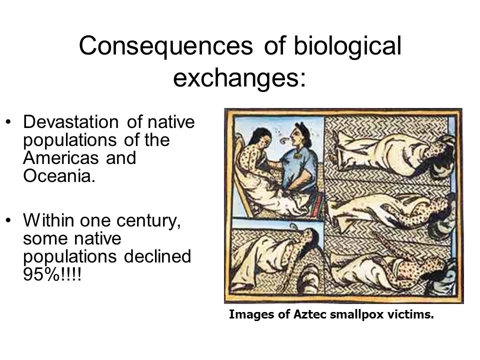 Consequences of biological exchanges: Devastation of native populations of the Americas and Oceania.