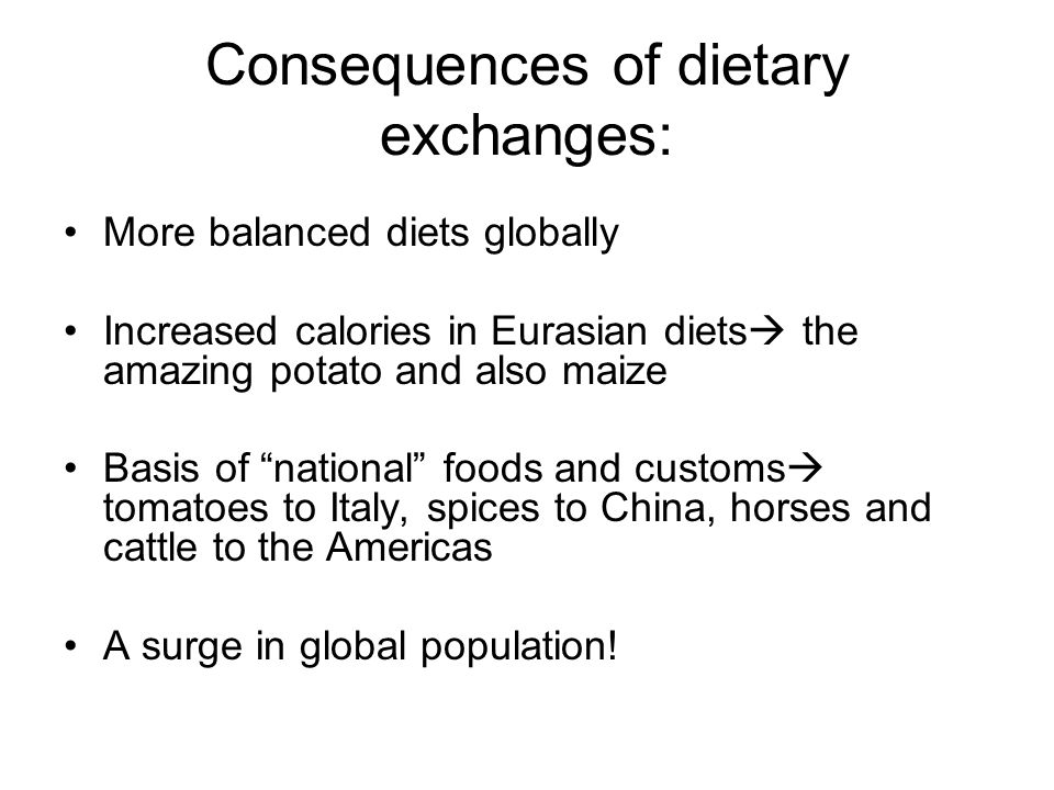 Consequences of dietary exchanges: More balanced diets globally Increased calories in Eurasian diets  the amazing potato and also maize Basis of national foods and customs  tomatoes to Italy, spices to China, horses and cattle to the Americas A surge in global population!