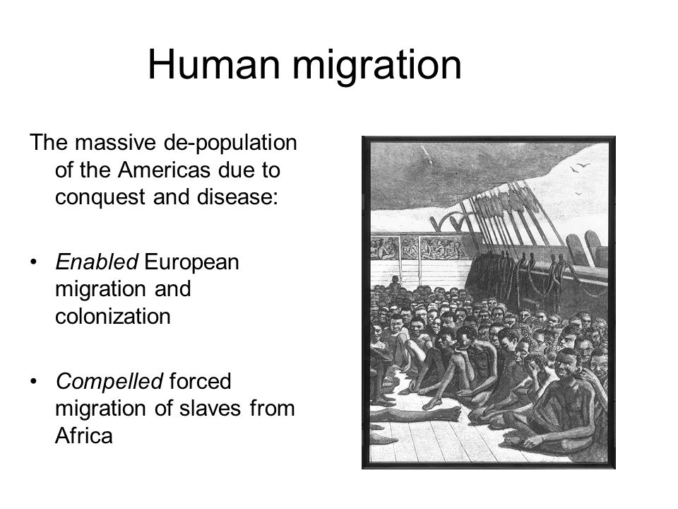Human migration The massive de-population of the Americas due to conquest and disease: Enabled European migration and colonization Compelled forced migration of slaves from Africa