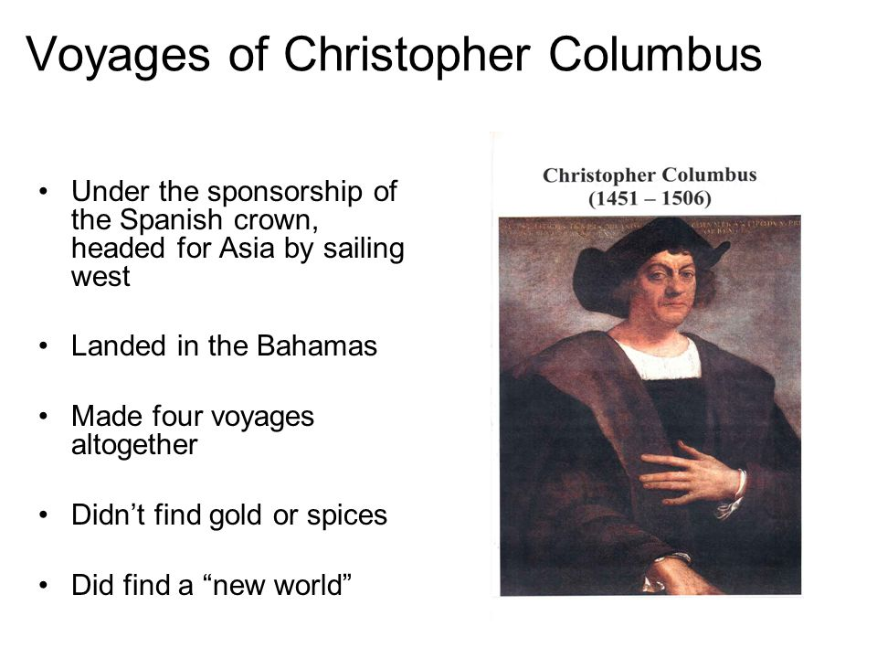 Voyages of Christopher Columbus Under the sponsorship of the Spanish crown, headed for Asia by sailing west Landed in the Bahamas Made four voyages altogether Didn't find gold or spices Did find a new world