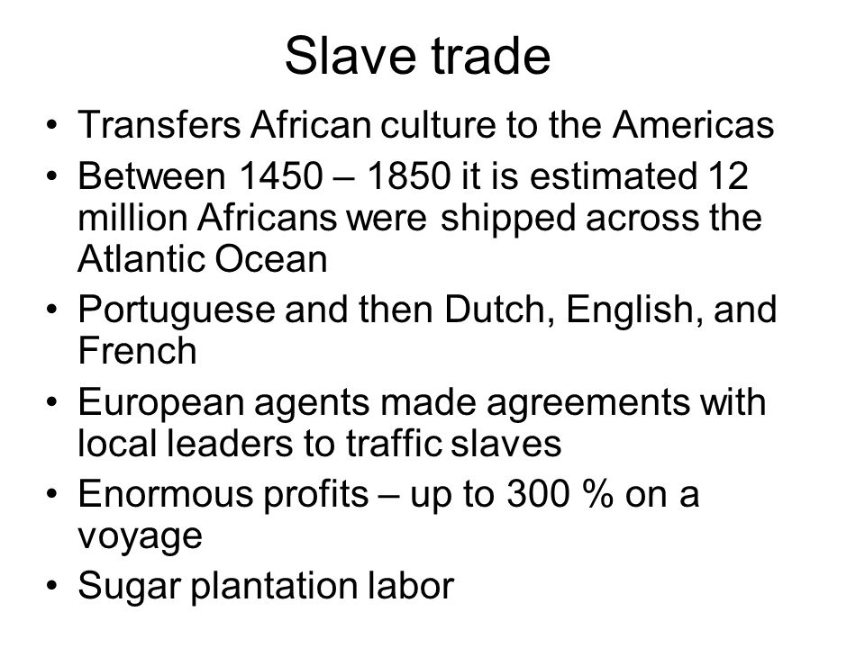 Slave trade Transfers African culture to the Americas Between 1450 – 1850 it is estimated 12 million Africans were shipped across the Atlantic Ocean Portuguese and then Dutch, English, and French European agents made agreements with local leaders to traffic slaves Enormous profits – up to 300 % on a voyage Sugar plantation labor