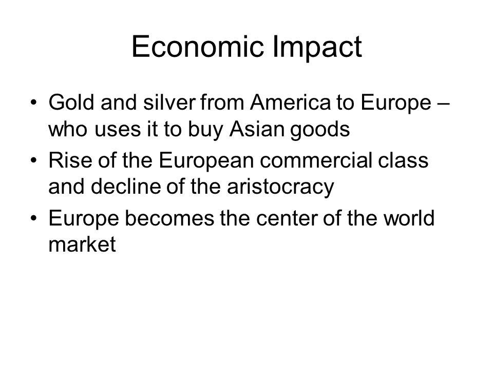 Economic Impact Gold and silver from America to Europe – who uses it to buy Asian goods Rise of the European commercial class and decline of the aristocracy Europe becomes the center of the world market