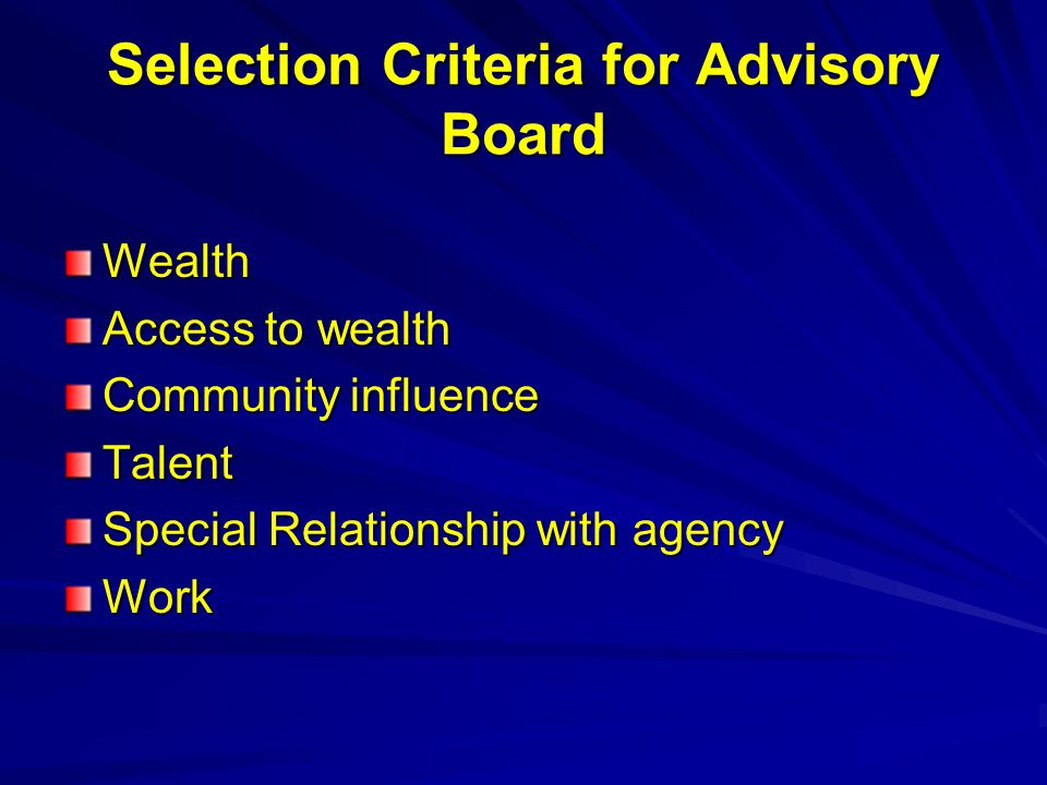 Selection Criteria for Advisory Board Wealth Access to wealth Community influence Talent Special Relationship with agency Work