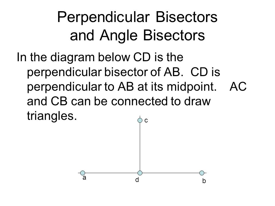 Perpendicular Bisectors and Angle Bisectors In the diagram below CD is the perpendicular bisector of AB.