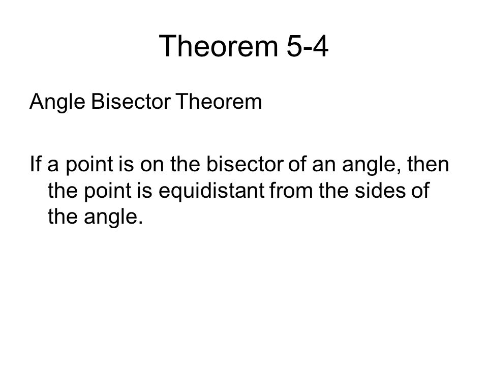 Theorem 5-4 Angle Bisector Theorem If a point is on the bisector of an angle, then the point is equidistant from the sides of the angle.