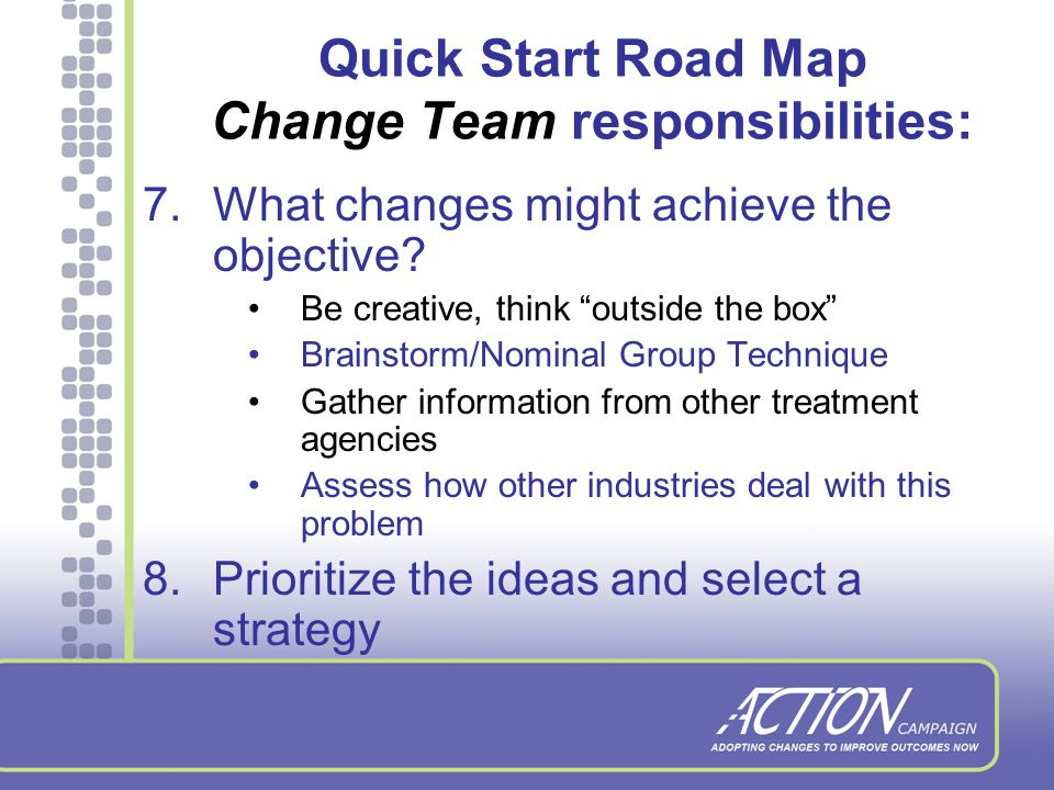 Quick Start Road Map Change Team responsibilities: 6.Collaborate on what contributes to the maintenance of the problem Agency processes Variability in staff performance External situation or factors Service design Unclear expectations Lack of knowledge or skill Agency policy Others