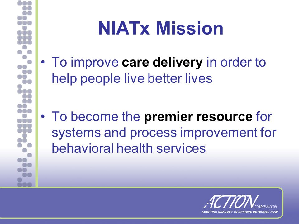 NIATx: Network for the Improvement of Addiction Treatment NIATx teaches behavioral health providers to use a simple process improvement model, developed under the leadership of Dr.