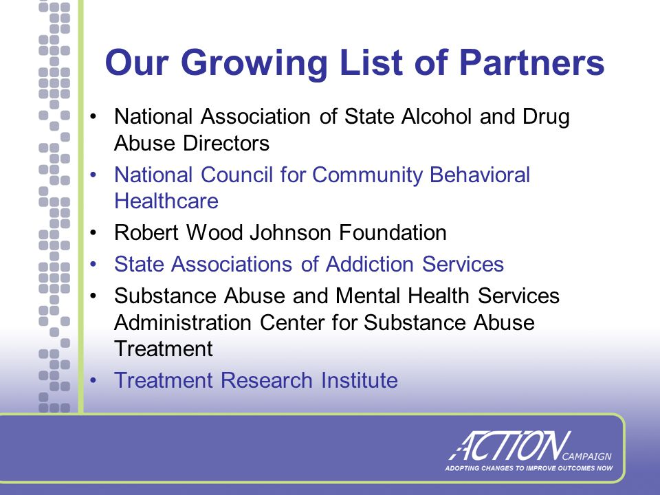 Our Growing List of Partners American Association for the Treatment of Opioid Dependence Addiction Technology Transfer Centers Faces and Voices of Recovery Join Together Legal Action Center National Association of Addiction Treatment Providers National Association of Alcohol and Drug Abuse Counselors