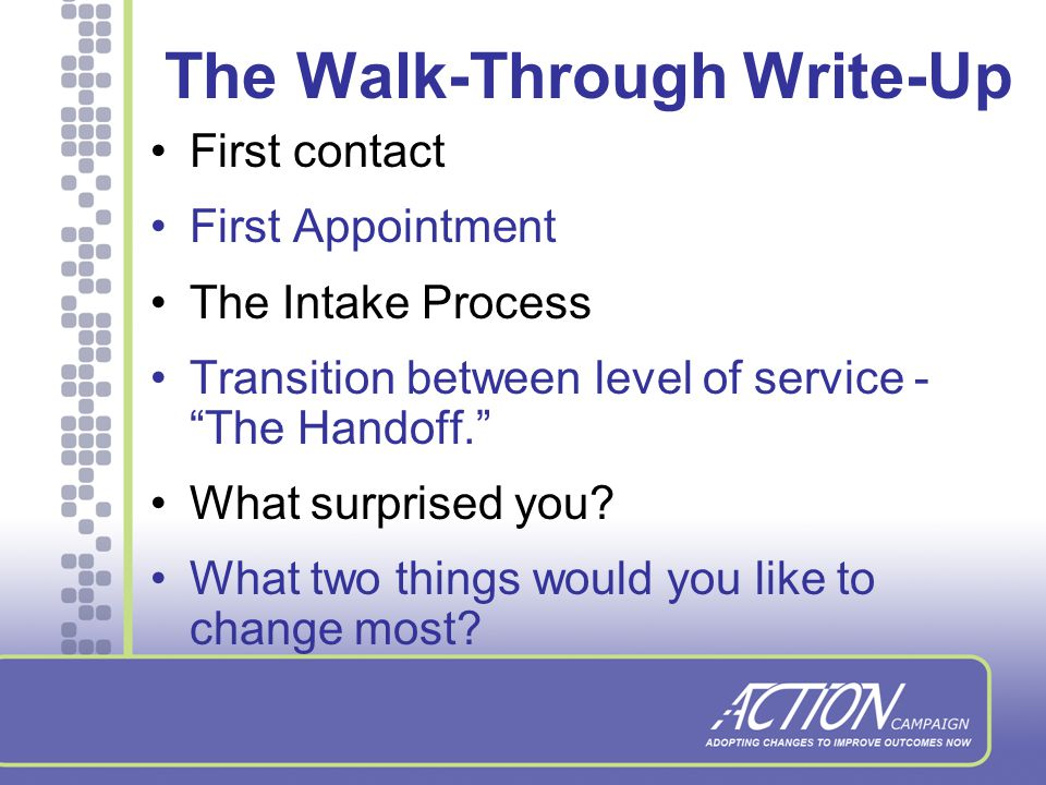 How to Do a Walk-Through 1.Agency director or executive sponsor plays the role of client and or family member 2.Inform staff and clients if needed, in advance that you will be doing the walk through 3.Encourage staff to treat you as they would a client; no special treatment 4.Think, feel, observe 5.Record observations and feelings 6.Involve staff, get their feedback