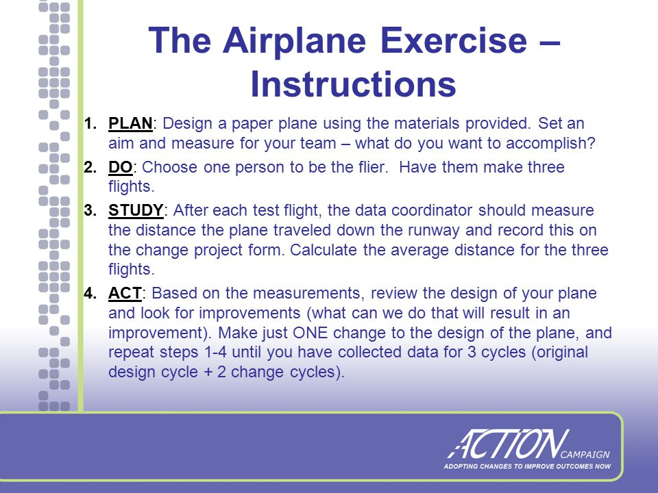 The Airplane Exercise Description: A small group activity to demonstrate use of the PDSA cycle Objective: Learn how to use the PDSA approach with a team in order to achieve a specific aim