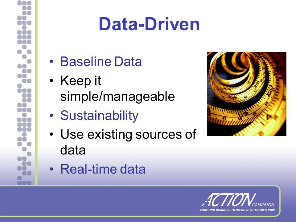 Data-Driven Baseline Data Keep it simple/manageable Sustainability Use existing sources of data Real-time data