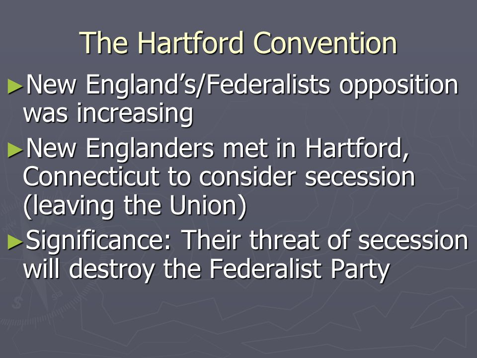 The Hartford Convention ► New England's/Federalists opposition was increasing ► New Englanders met in Hartford, Connecticut to consider secession (leaving the Union) ► Significance: Their threat of secession will destroy the Federalist Party