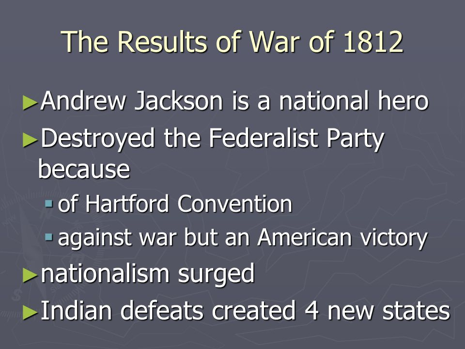 The Results of War of 1812 ► Andrew Jackson is a national hero ► Destroyed the Federalist Party because  of Hartford Convention  against war but an American victory ► nationalism surged ► Indian defeats created 4 new states