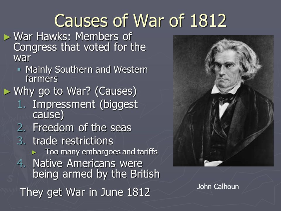 Causes of War of 1812 ► War Hawks: Members of Congress that voted for the war  Mainly Southern and Western farmers ► Why go to War.