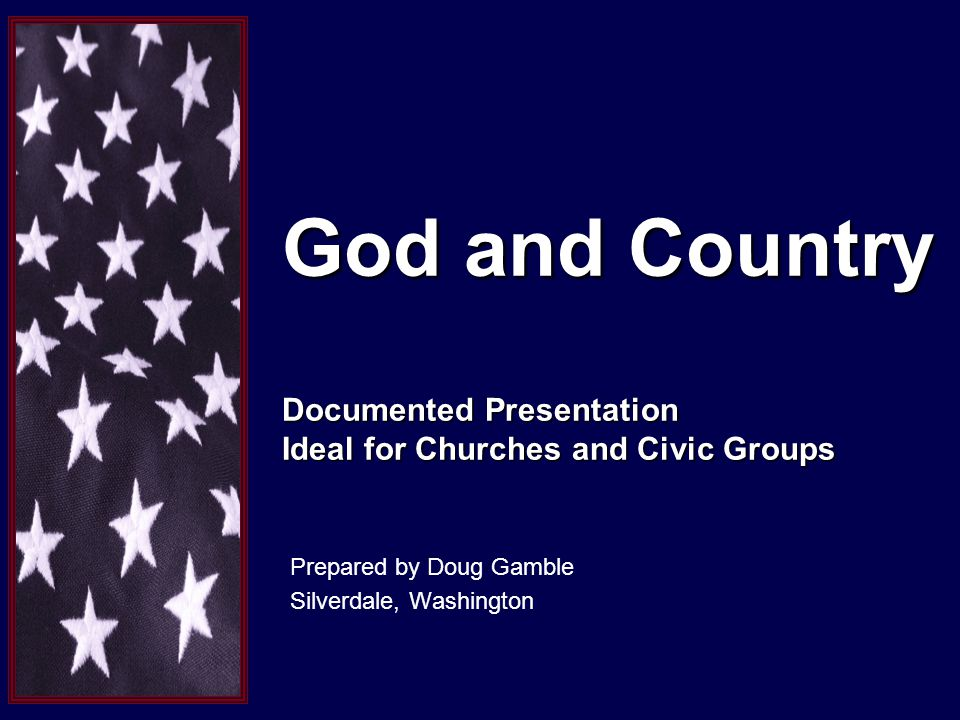 God and Country Documented Presentation Ideal for Churches and Civic Groups Prepared by Doug Gamble Silverdale, Washington