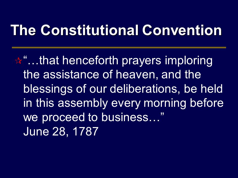 The Constitutional Convention  …that henceforth prayers imploring the assistance of heaven, and the blessings of our deliberations, be held in this assembly every morning before we proceed to business… June 28, 1787