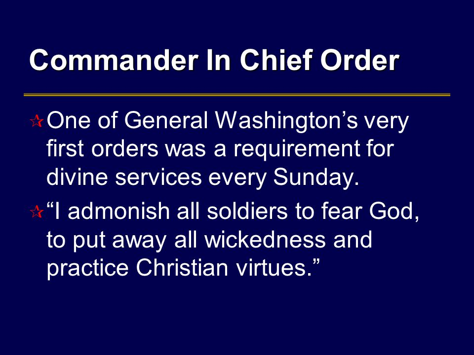 Commander In Chief Order  One of General Washington's very first orders was a requirement for divine services every Sunday.