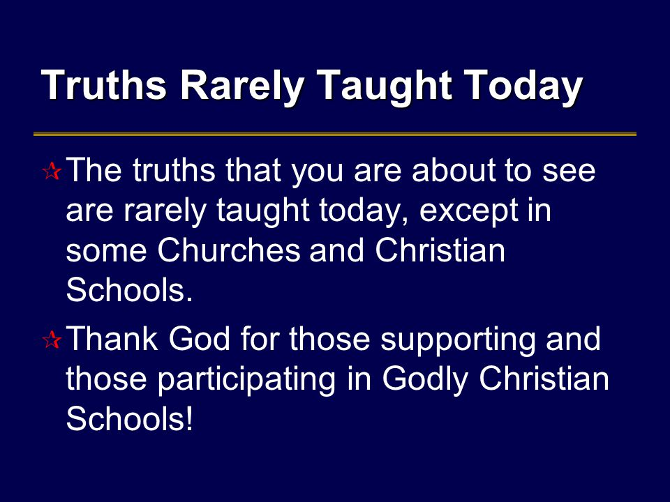 Truths Rarely Taught Today  The truths that you are about to see are rarely taught today, except in some Churches and Christian Schools.