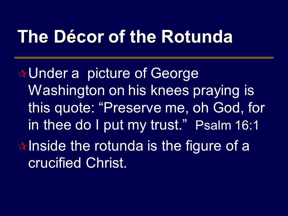 The Décor of the Rotunda  Under a picture of George Washington on his knees praying is this quote: Preserve me, oh God, for in thee do I put my trust. Psalm 16:1  Inside the rotunda is the figure of a crucified Christ.