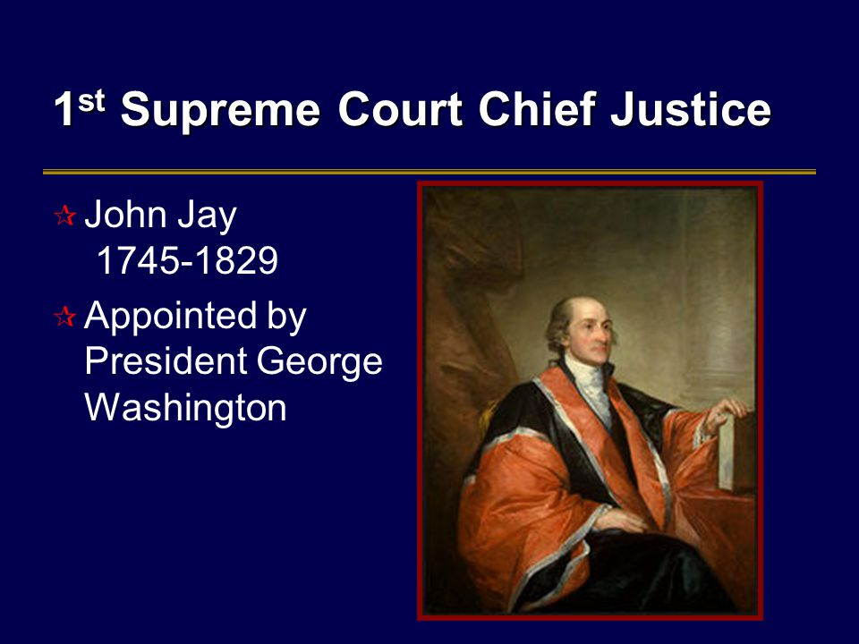 1 st Supreme Court Chief Justice  John Jay 1745-1829  Appointed by President George Washington