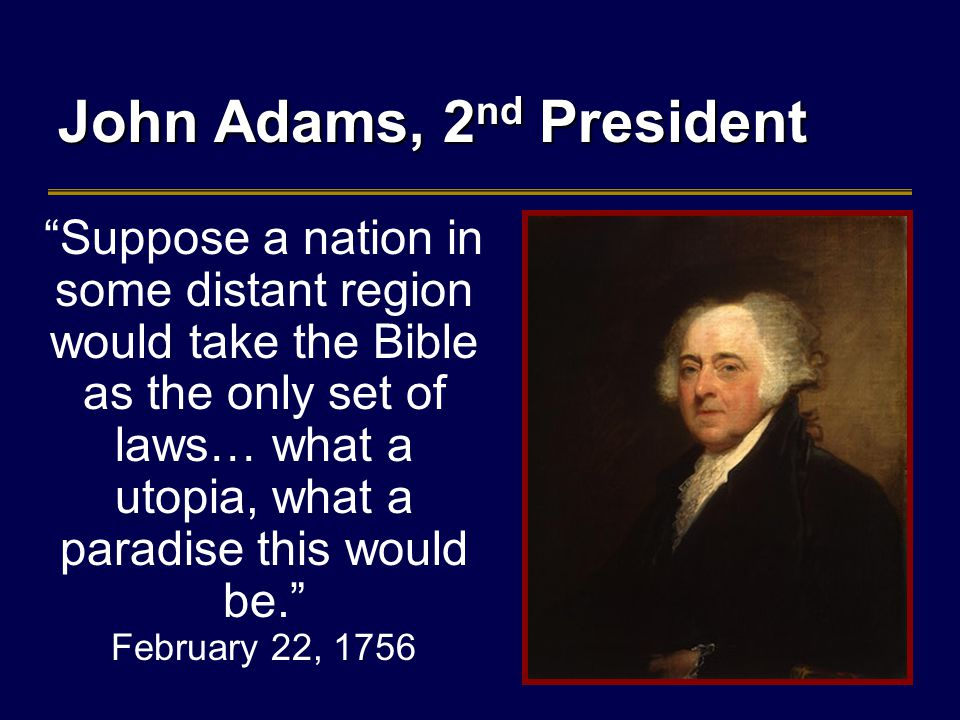 John Adams, 2 nd President Suppose a nation in some distant region would take the Bible as the only set of laws… what a utopia, what a paradise this would be. February 22, 1756
