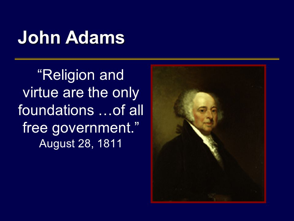 John Adams Religion and virtue are the only foundations …of all free government. August 28, 1811