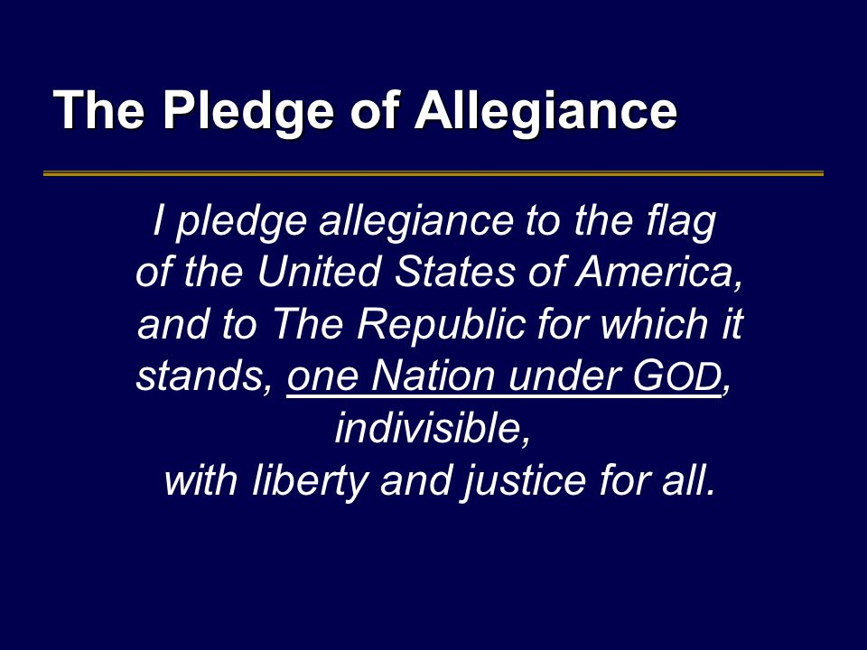 The Pledge of Allegiance I pledge allegiance to the flag of the United States of America, and to The Republic for which it stands, one Nation under G OD, indivisible, with liberty and justice for all.