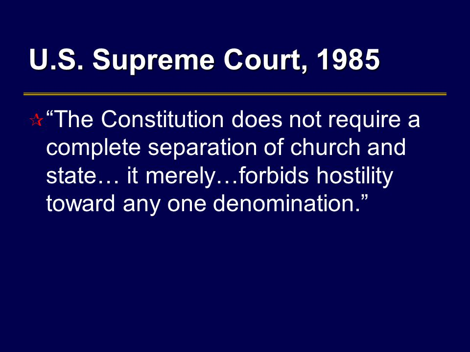 """U.S. Supreme Court, 1985  """"The Constitution does not require a complete separation of church and state… it merely…forbids hostility toward any one de"""