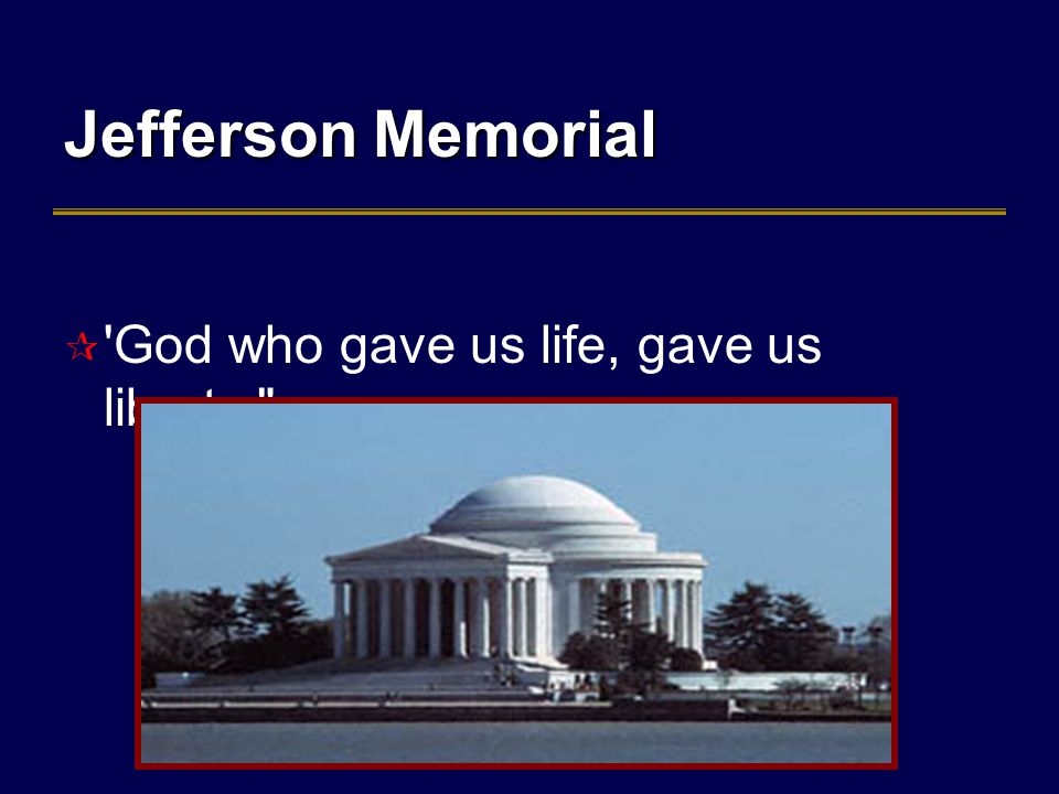 Jefferson Memorial  God who gave us life, gave us liberty.