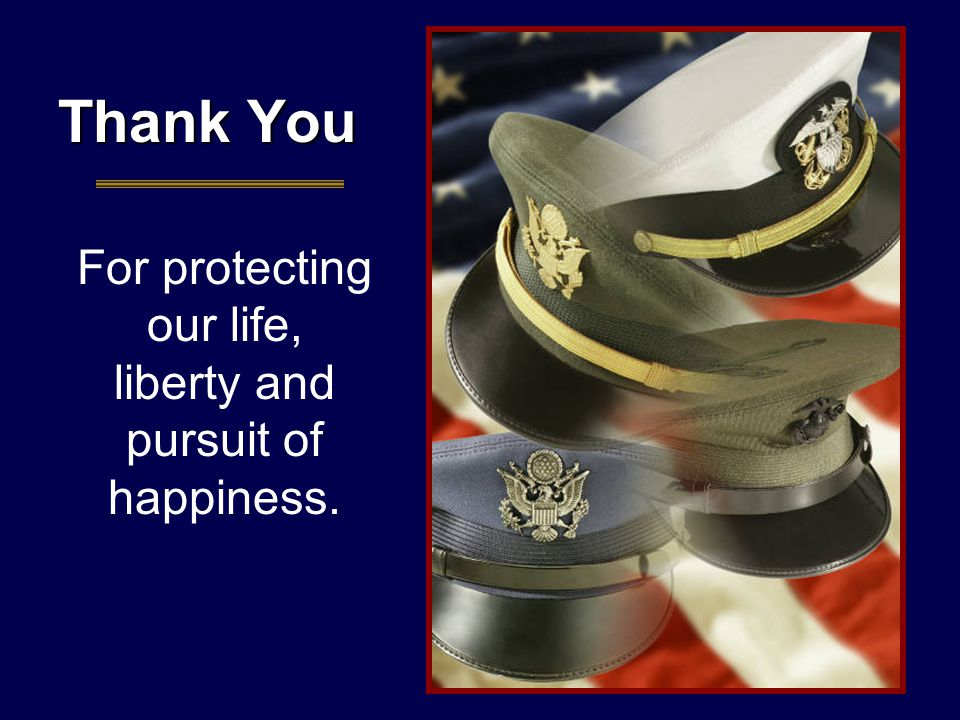 Thank You For protecting our life, liberty and pursuit of happiness.