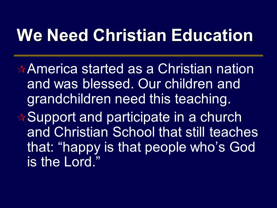 We Need Christian Education  America started as a Christian nation and was blessed.