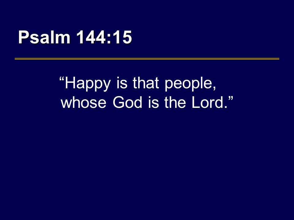 Psalm 144:15 Happy is that people, whose God is the Lord.