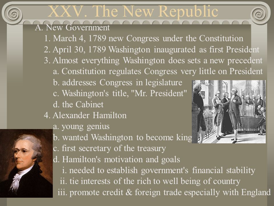 XXV. The New Republic A. New Government 1. March 4, 1789 new Congress under the Constitution 2. April 30, 1789 Washington inaugurated as first Preside