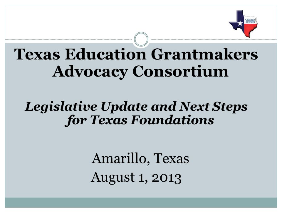 Texas Education Grantmakers Advocacy Consortium Legislative Update and Next Steps for Texas Foundations Amarillo, Texas August 1, 2013