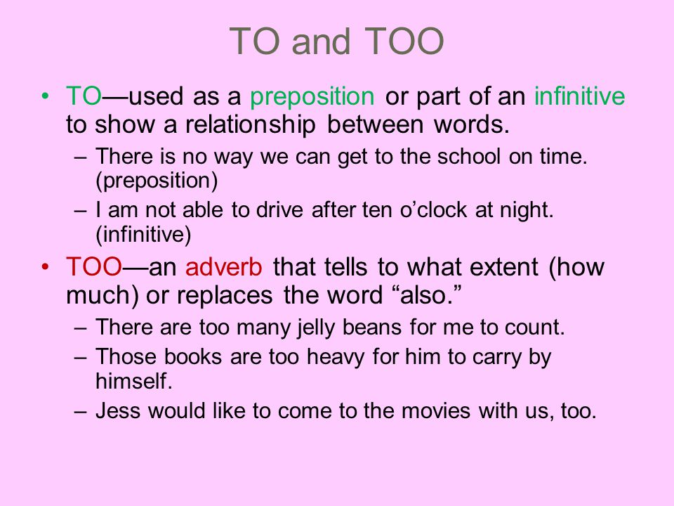TO and TOO TO—used as a preposition or part of an infinitive to show a relationship between words.