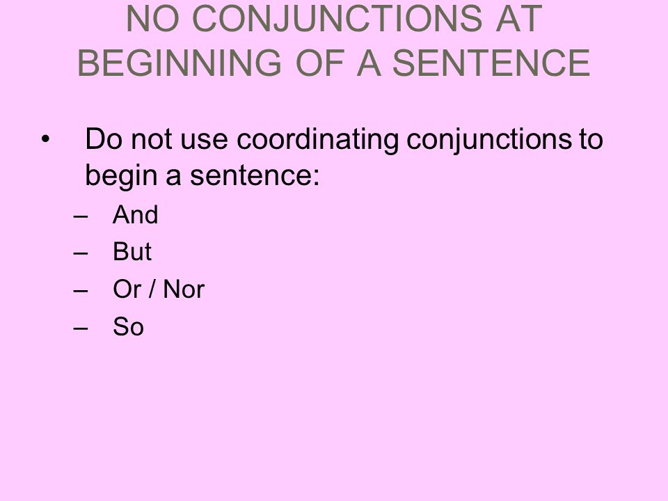 NO CONJUNCTIONS AT BEGINNING OF A SENTENCE Do not use coordinating conjunctions to begin a sentence: –And –But –Or / Nor –So
