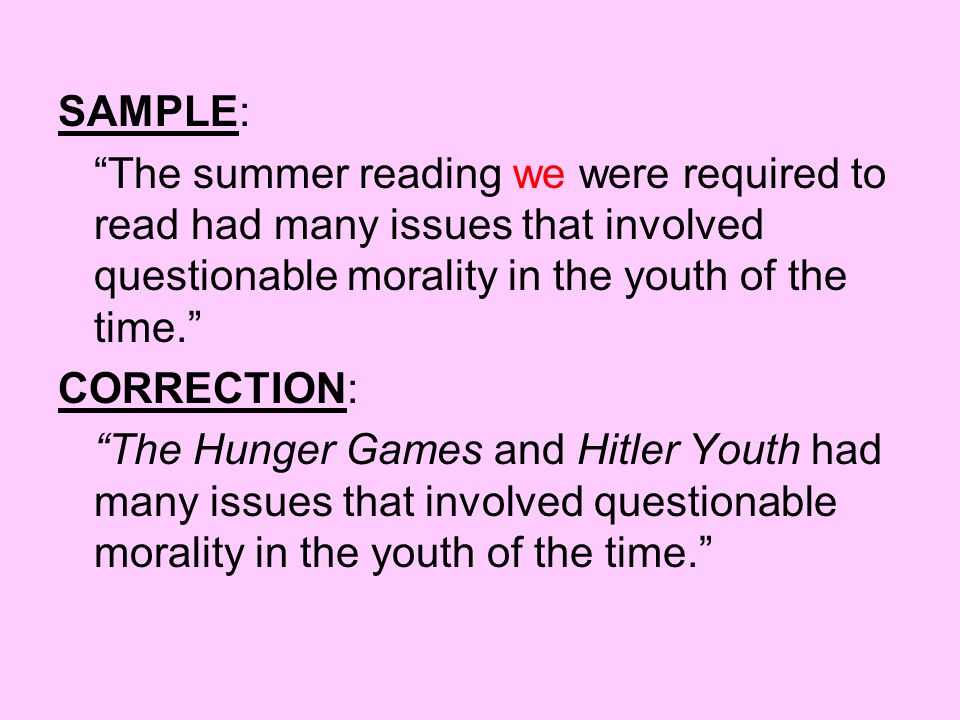 SAMPLE: The summer reading we were required to read had many issues that involved questionable morality in the youth of the time. CORRECTION: The Hunger Games and Hitler Youth had many issues that involved questionable morality in the youth of the time.