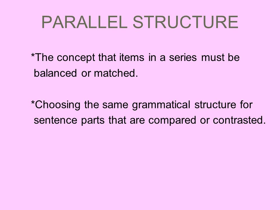 PARALLEL STRUCTURE *The concept that items in a series must be balanced or matched.