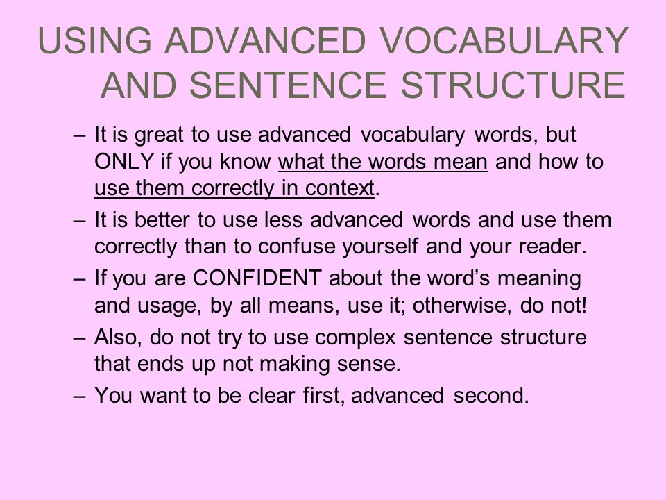USING ADVANCED VOCABULARY AND SENTENCE STRUCTURE –It is great to use advanced vocabulary words, but ONLY if you know what the words mean and how to use them correctly in context.