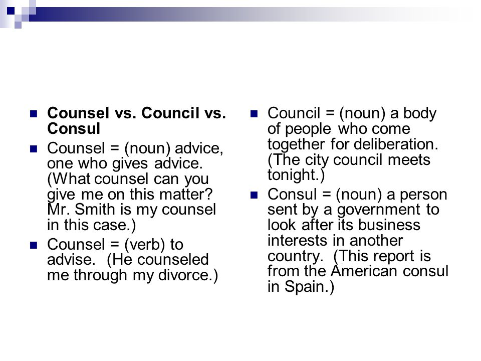 Counsel vs. Council vs. Consul Counsel = (noun) advice, one who gives advice.