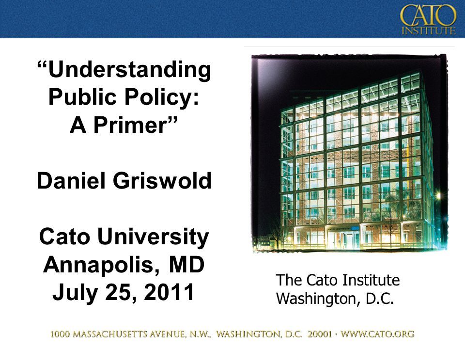 """Understanding Public Policy: A Primer"" Daniel Griswold Cato University Annapolis, MD July 25, 2011 The Cato Institute Washington, D.C."