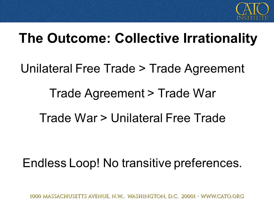 The Outcome: Collective Irrationality Unilateral Free Trade > Trade Agreement Trade Agreement > Trade War Trade War > Unilateral Free Trade Endless Lo
