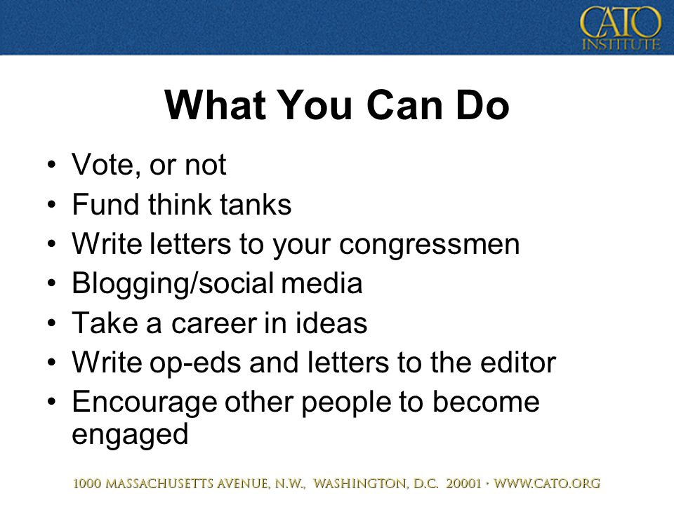 What You Can Do Vote, or not Fund think tanks Write letters to your congressmen Blogging/social media Take a career in ideas Write op-eds and letters