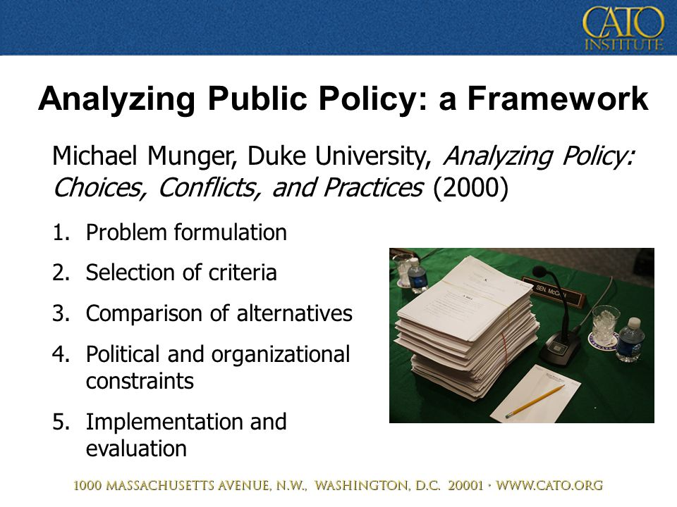 Analyzing Public Policy: a Framework Michael Munger, Duke University, Analyzing Policy: Choices, Conflicts, and Practices (2000) 1.Problem formulation