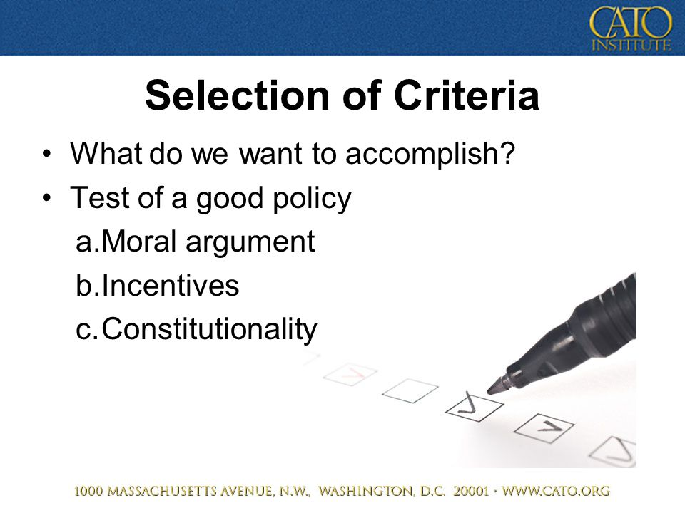 Selection of Criteria What do we want to accomplish? Test of a good policy a.Moral argument b.Incentives c.Constitutionality