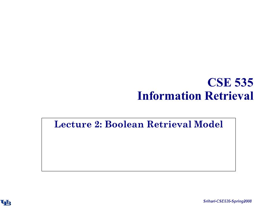 Srihari-CSE535-Spring2008 CSE 535 Information Retrieval Lecture 2: Boolean Retrieval Model