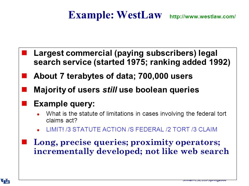 Srihari-CSE535-Spring2008 Example: WestLaw http://www.westlaw.com/ Largest commercial (paying subscribers) legal search service (started 1975; ranking added 1992) About 7 terabytes of data; 700,000 users Majority of users still use boolean queries Example query: What is the statute of limitations in cases involving the federal tort claims act.