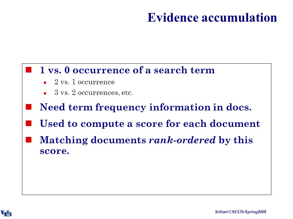 Srihari-CSE535-Spring2008 Evidence accumulation 1 vs. 0 occurrence of a search term 2 vs. 1 occurrence 3 vs. 2 occurrences, etc. Need term frequency i