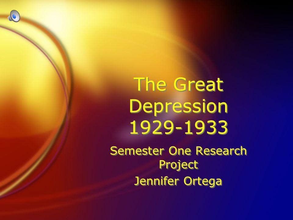 The Great Depression 1929-1933 Semester One Research Project Jennifer Ortega Semester One Research Project Jennifer Ortega